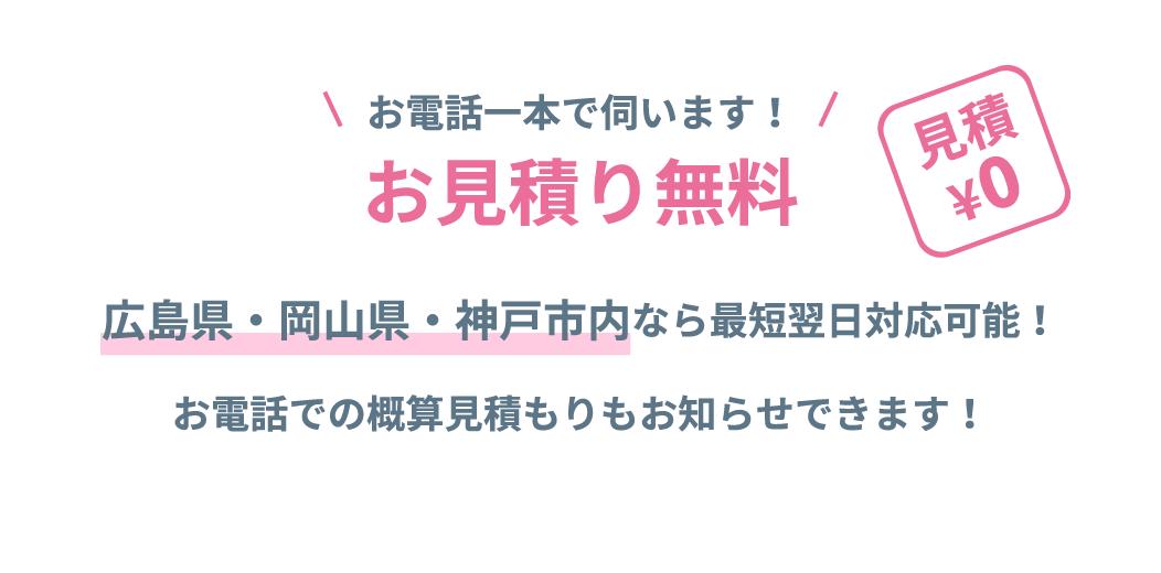 お見積り無料 広島県・岡山県・神戸市内なら最短翌日対応可能! お電話での概算見積もりもお知らせできます!